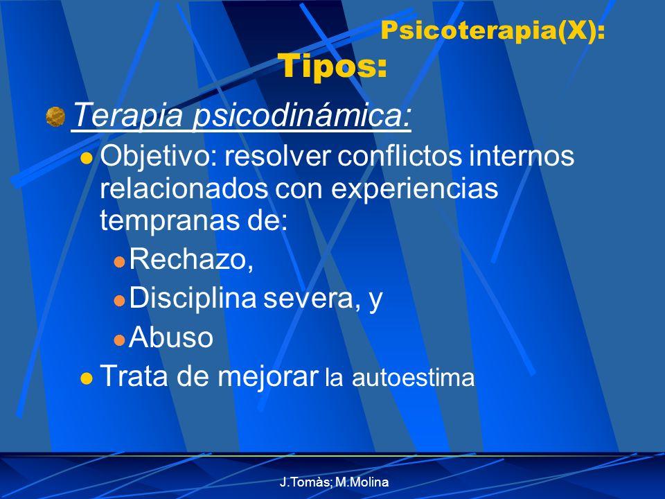 J.Tomàs; M.Molina Psicoterapia(X): Tipos: Terapia psicodinámica: Objetivo: resolver conflictos internos relacionados con experiencias tempranas de: Rechazo, Disciplina severa, y Abuso Trata de mejorar la autoestima
