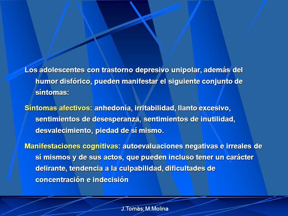 J.Tomàs; M.Molina Los adolescentes con trastorno depresivo unipolar, además del humor disfórico, pueden manifestar el siguiente conjunto de síntomas: Síntomas afectivos: anhedonía, irritabilidad, llanto excesivo, sentimientos de desesperanza, sentimientos de inutilidad, desvalecimiento, piedad de sí mismo.