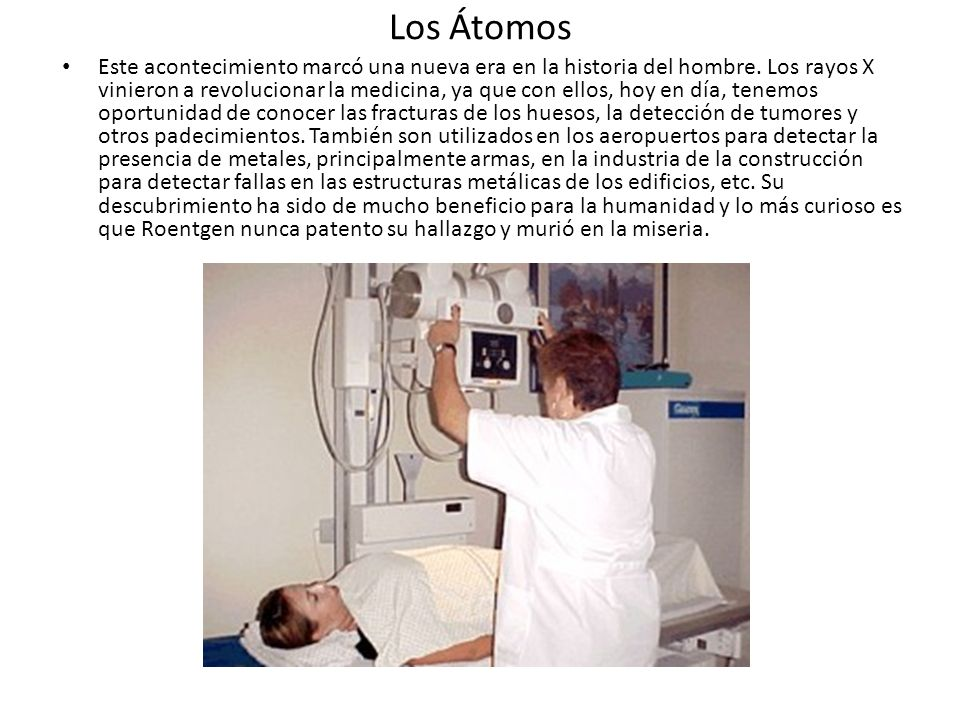 Los Átomos Este acontecimiento marcó una nueva era en la historia del hombre. Los rayos X vinieron a revolucionar la medicina, ya que con ellos, hoy e