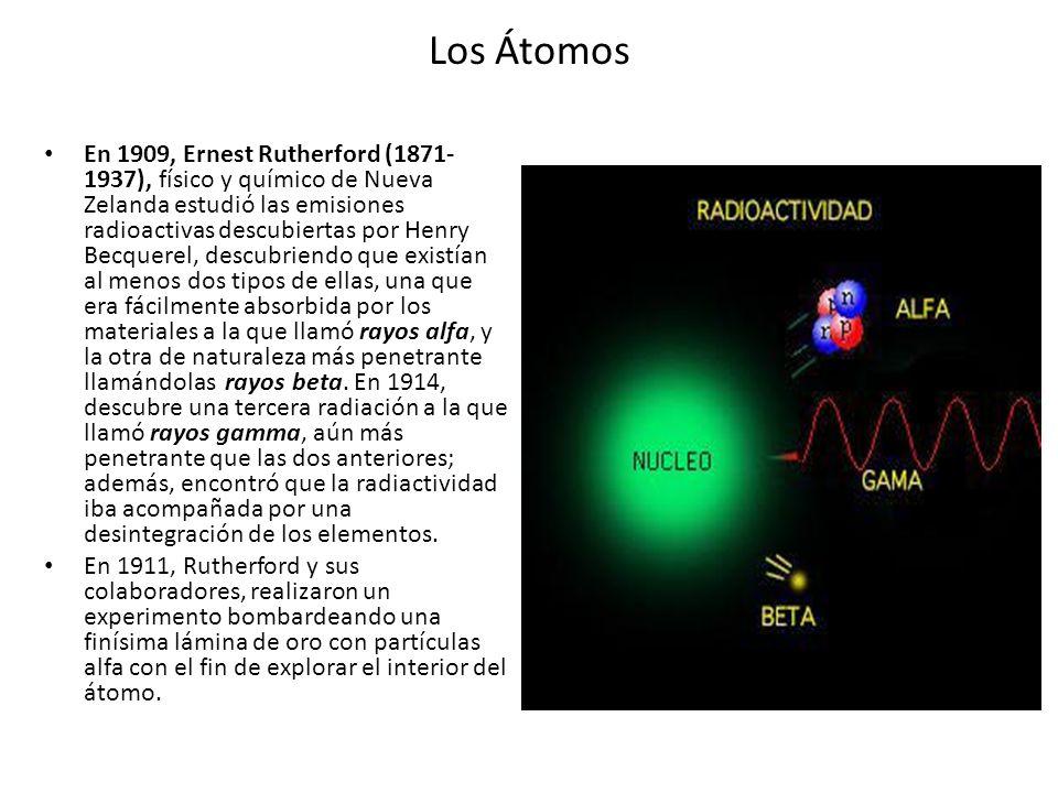 Los Átomos En 1909, Ernest Rutherford (1871- 1937), físico y químico de Nueva Zelanda estudió las emisiones radioactivas descubiertas por Henry Becque