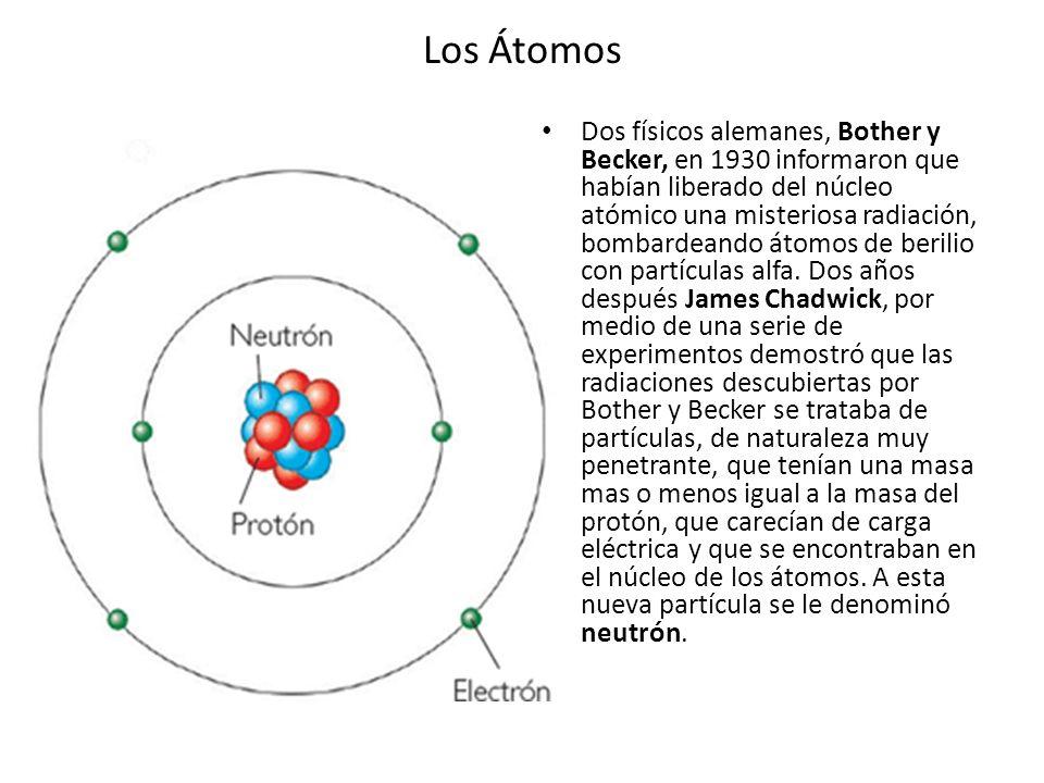 Los Átomos Dos físicos alemanes, Bother y Becker, en 1930 informaron que habían liberado del núcleo atómico una misteriosa radiación, bombardeando áto
