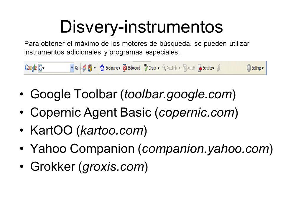 Disvery-instrumentos Google Toolbar (toolbar.google.com) Copernic Agent Basic (copernic.com) KartOO (kartoo.com) Yahoo Companion (companion.yahoo.com) Grokker (groxis.com) Para obtener el máximo de los motores de búsqueda, se pueden utilizar instrumentos adicionales y programas especiales.