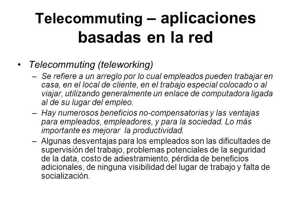 Telecommuting – aplicaciones basadas en la red Telecommuting (teleworking) –Se refiere a un arreglo por lo cual empleados pueden trabajar en casa, en el local de cliente, en el trabajo especial colocado o al viajar, utilizando generalmente un enlace de computadora ligada al de su lugar del empleo.