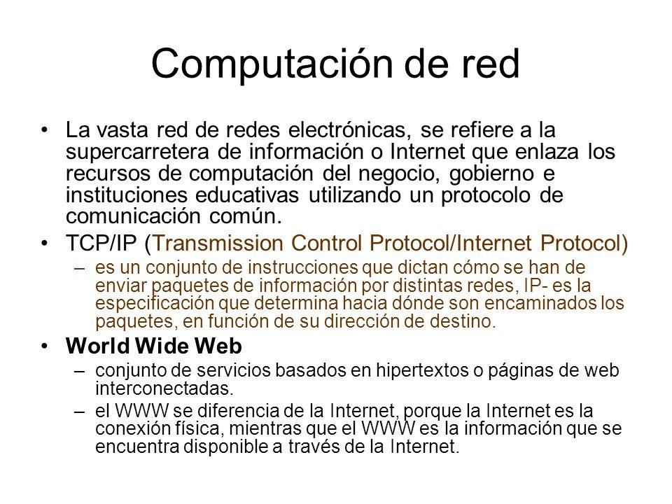 Computación de red La vasta red de redes electrónicas, se refiere a la supercarretera de información o Internet que enlaza los recursos de computación del negocio, gobierno e instituciones educativas utilizando un protocolo de comunicación común.
