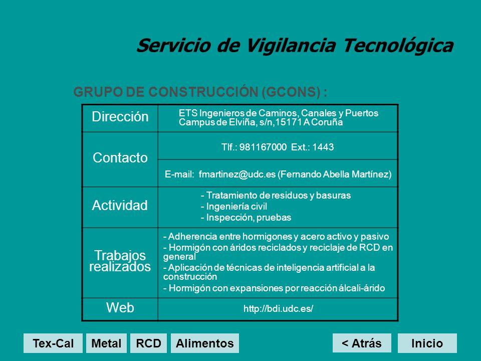 Servicio de Vigilancia Tecnológica GRUPO DE CONSTRUCCIÓN (GCONS) : < Atrás Inicio Dirección ETS Ingenieros de Caminos, Canales y Puertos Campus de Elviña, s/n,15171 A Coruña Contacto Tlf.: 981167000 Ext.: 1443 E-mail: fmartinez@udc.es (Fernando Abella Martínez) Actividad - Tratamiento de residuos y basuras - Ingeniería civil - Inspección, pruebas Trabajos realizados - Adherencia entre hormigones y acero activo y pasivo - Hormigón con áridos reciclados y reciclaje de RCD en general - Aplicación de técnicas de inteligencia artificial a la construcción - Hormigón con expansiones por reacción álcali-árido Web http://bdi.udc.es/ Tex-Cal MetalRCD Alimentos
