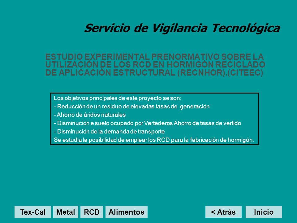 Servicio de Vigilancia Tecnológica ESTUDIO EXPERIMENTAL PRENORMATIVO SOBRE LA UTILIZACIÓN DE LOS RCD EN HORMIGÓN RECICLADO DE APLICACIÓN ESTRUCTURAL (RECNHOR).(CITEEC) Los objetivos principales de este proyecto se son: - Reducción de un residuo de elevadas tasas de generación - Ahorro de áridos naturales - Disminución e suelo ocupado por Vertederos Ahorro de tasas de vertido - Disminución de la demanda de transporte Se estudia la posibilidad de emplear los RCD para la fabricación de hormigón.