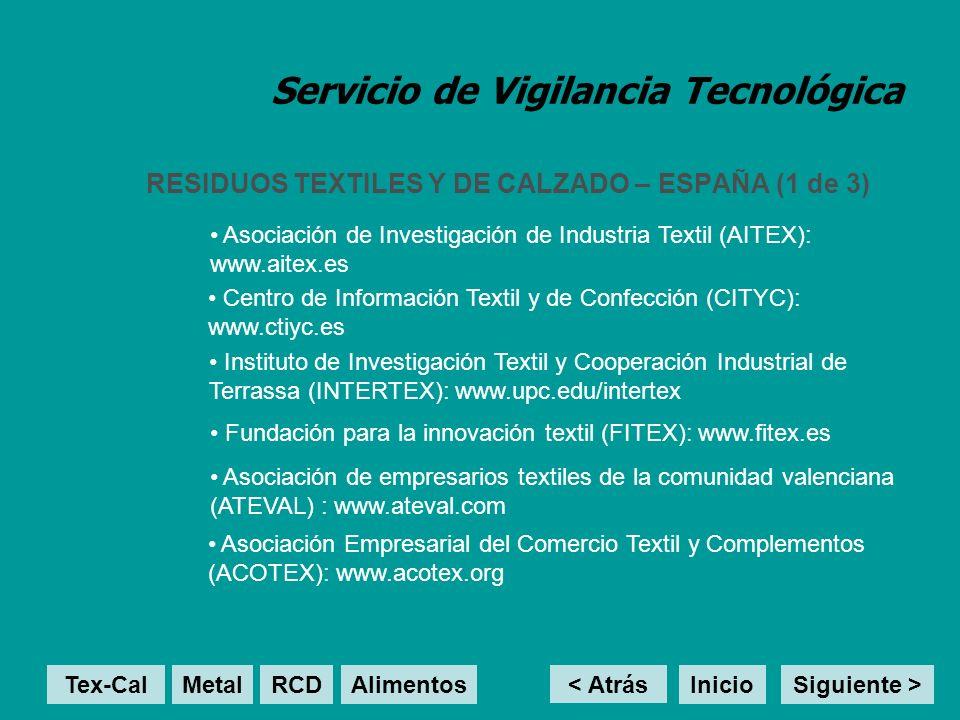Servicio de Vigilancia Tecnológica RESIDUOS TEXTILES Y DE CALZADO – ESPAÑA (1 de 3) < Atrás Inicio Asociación de Investigación de Industria Textil (AITEX): www.aitex.es Centro de Información Textil y de Confección (CITYC): www.ctiyc.es Instituto de Investigación Textil y Cooperación Industrial de Terrassa (INTERTEX): www.upc.edu/intertex Fundación para la innovación textil (FITEX): www.fitex.es Tex-Cal MetalRCD Alimentos Asociación de empresarios textiles de la comunidad valenciana (ATEVAL) : www.ateval.com Asociación Empresarial del Comercio Textil y Complementos (ACOTEX): www.acotex.org Siguiente >