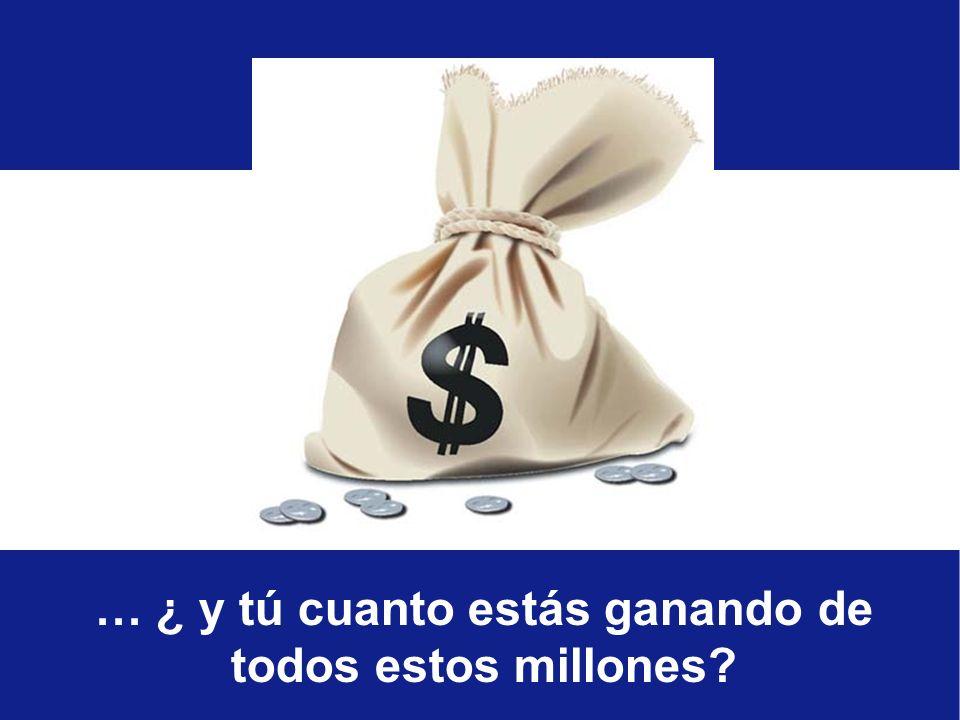 … ¿ y tú cuanto estás ganando de todos estos millones?