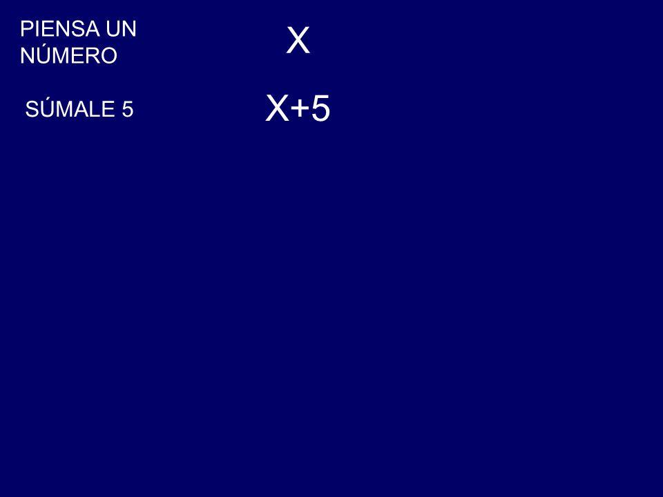 PIENSA UN NÚMERO X SÚMALE 5 X+5
