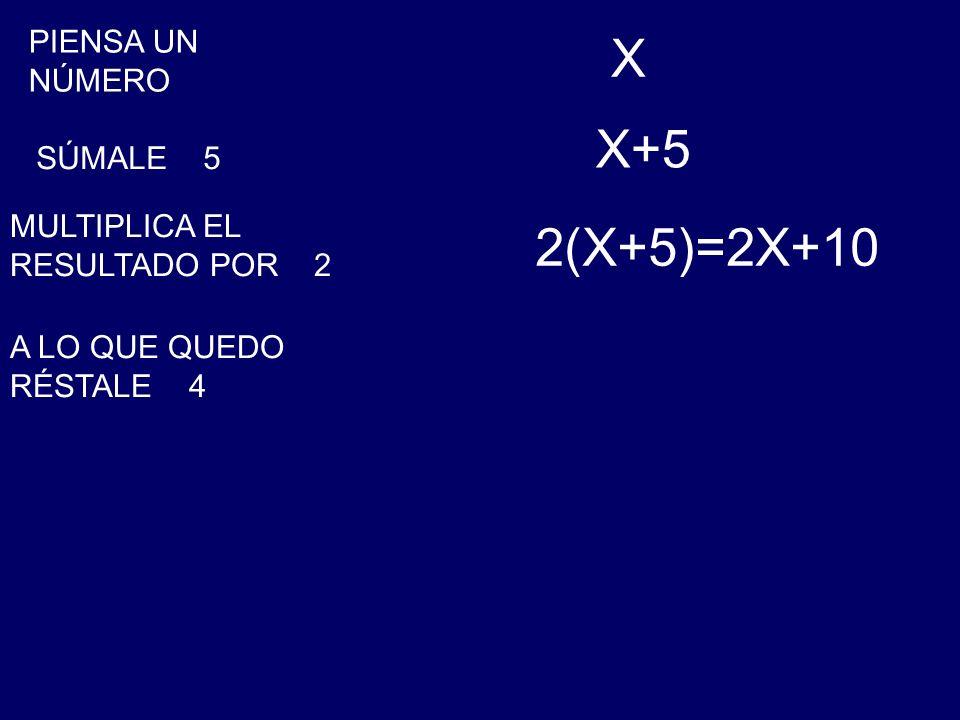 PIENSA UN NÚMERO X SÚMALE 5 X+5 MULTIPLICA EL RESULTADO POR 2 2(X+5)=2X+10 A LO QUE QUEDO RÉSTALE 4