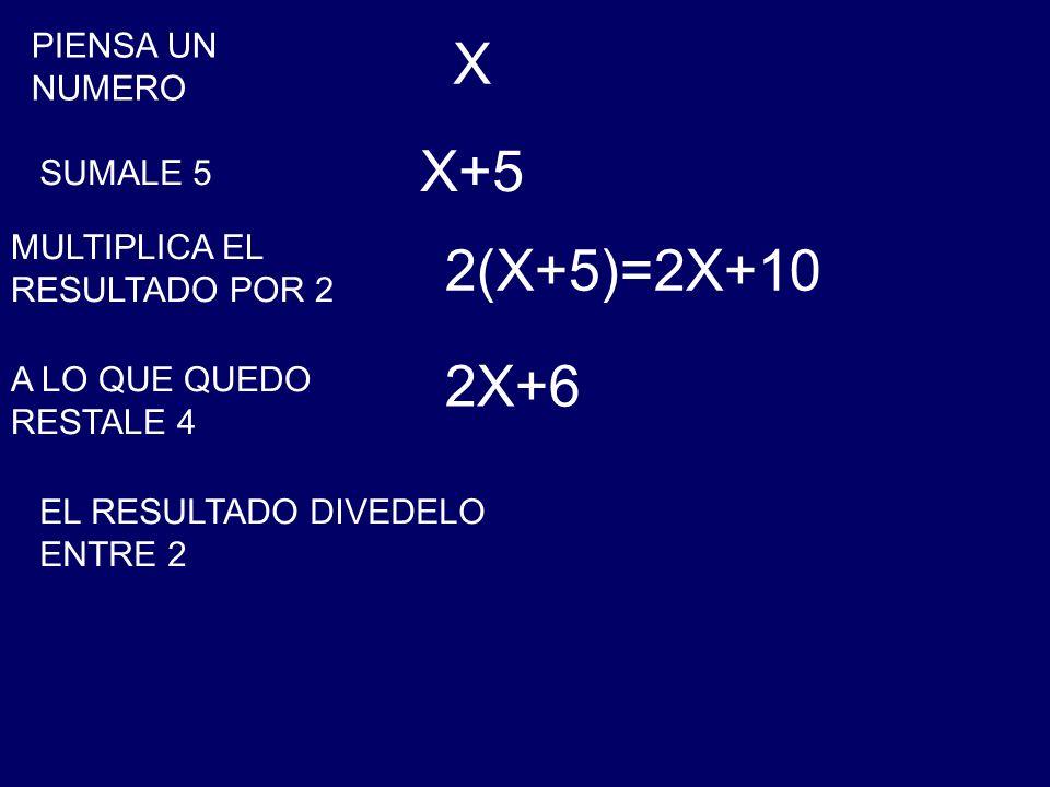 PIENSA UN NUMERO X SUMALE 5 X+5 MULTIPLICA EL RESULTADO POR 2 2(X+5)=2X+10 A LO QUE QUEDO RESTALE 4 2X+6 EL RESULTADO DIVEDELO ENTRE 2