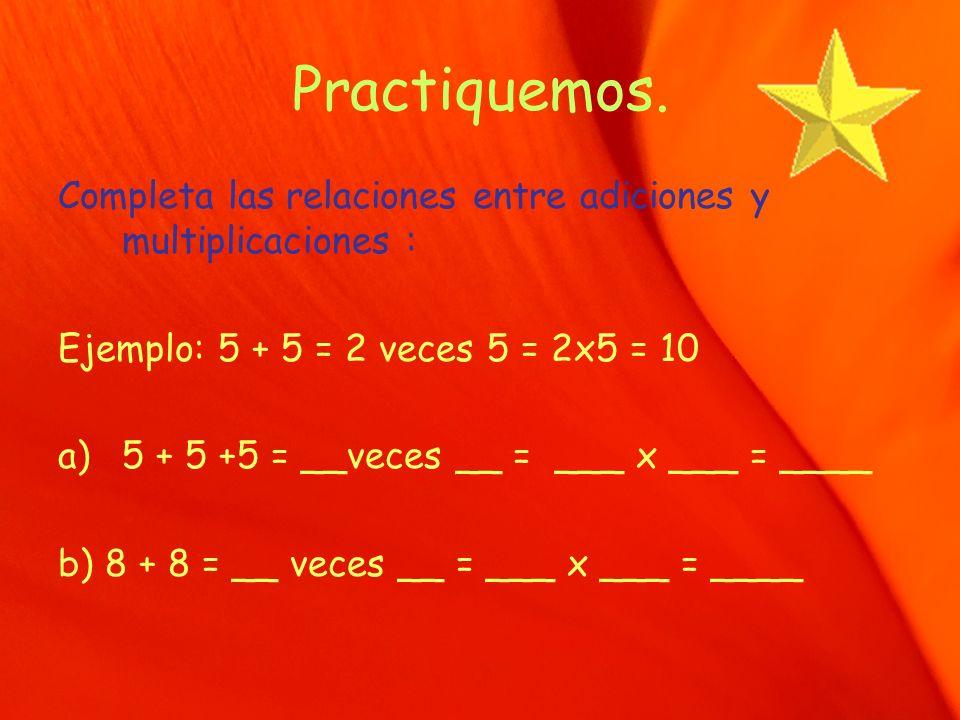 Practiquemos. Completa las relaciones entre adiciones y multiplicaciones : Ejemplo: 5 + 5 = 2 veces 5 = 2x5 = 10 a)5 + 5 +5 = __veces __ = ___ x ___ =