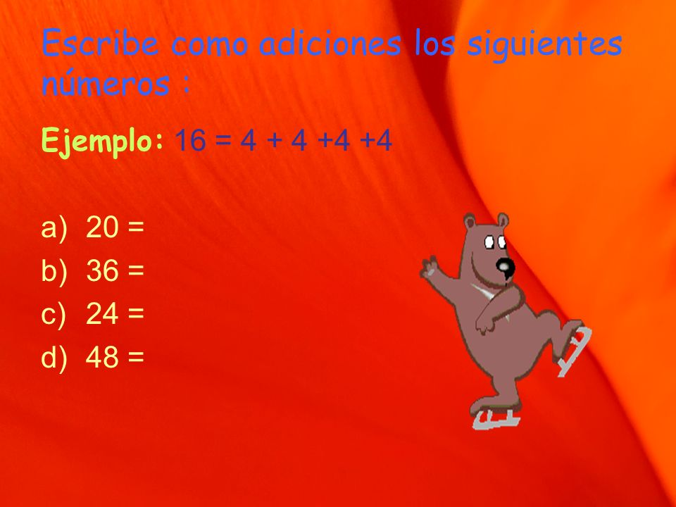 Escribe como adiciones los siguientes números : Ejemplo: 16 = 4 + 4 +4 +4 a)20 = b)36 = c)24 = d)48 =