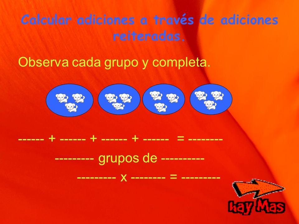 Calcular adiciones a través de adiciones reiteradas. Observa cada grupo y completa. ------ + ------ + ------ + ------ = -------- --------- grupos de -
