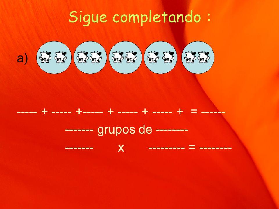 Sigue completando : a) ----- + ----- +----- + ----- + ----- + = ------ ------- grupos de -------- ------- x --------- = --------