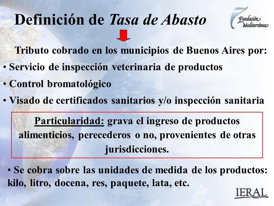 Definición de Tasa de Abasto Tributo cobrado en los municipios de Buenos Aires por: Servicio de inspección veterinaria de productos Control bromatológico Visado de certificados sanitarios y/o inspección sanitaria Particularidad: grava el ingreso de productos alimenticios, perecederos o no, provenientes de otras jurisdicciones.