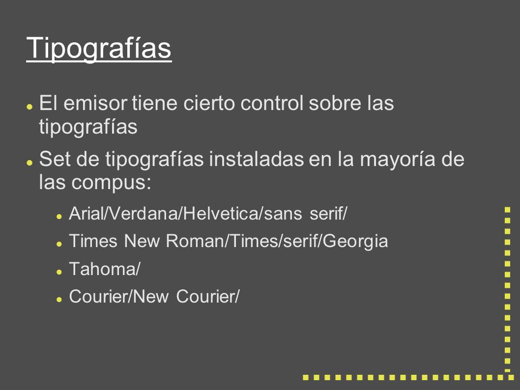 Tipografías El emisor tiene cierto control sobre las tipografías Set de tipografías instaladas en la mayoría de las compus: Arial/Verdana/Helvetica/sans serif/ Times New Roman/Times/serif/Georgia Tahoma/ Courier/New Courier/