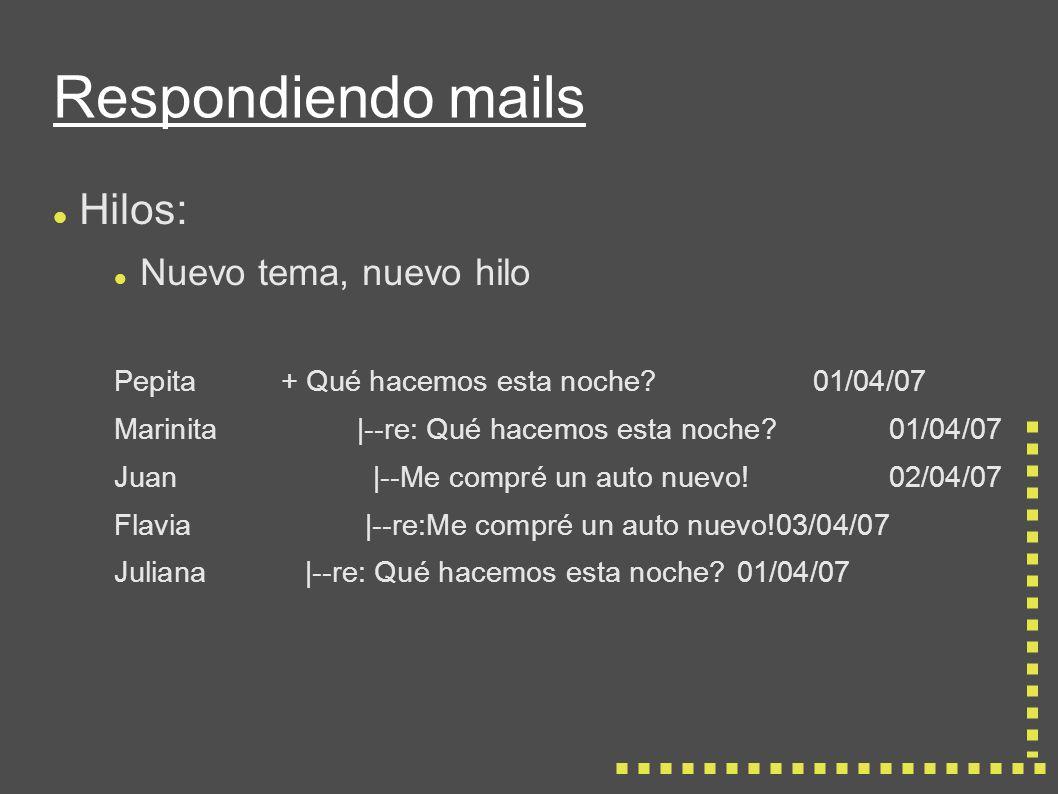 Respondiendo mails Hilos: Nuevo tema, nuevo hilo Pepita+ Qué hacemos esta noche?01/04/07 Marinita|--re: Qué hacemos esta noche?01/04/07 Juan |--Me compré un auto nuevo!02/04/07 Flavia |--re:Me compré un auto nuevo!03/04/07 Juliana |--re: Qué hacemos esta noche?01/04/07