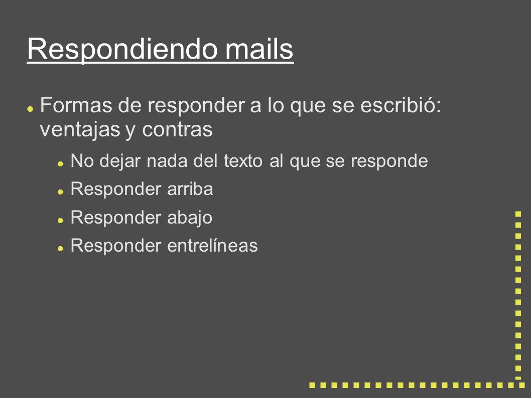 Respondiendo mails Formas de responder a lo que se escribió: ventajas y contras No dejar nada del texto al que se responde Responder arriba Responder abajo Responder entrelíneas