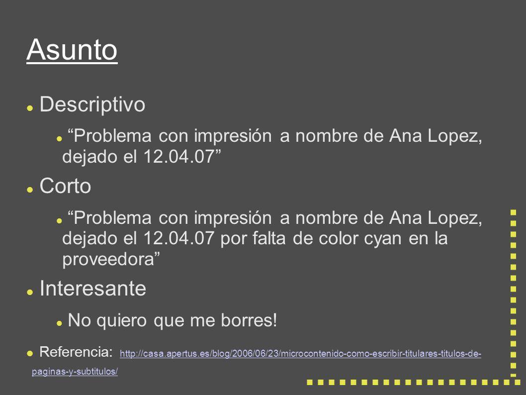 Asunto Descriptivo Problema con impresión a nombre de Ana Lopez, dejado el 12.04.07 Corto Problema con impresión a nombre de Ana Lopez, dejado el 12.04.07 por falta de color cyan en la proveedora Interesante No quiero que me borres.
