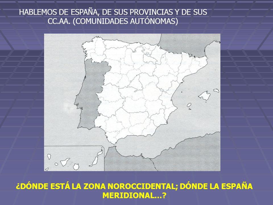 HABLEMOS DE ESPAÑA, DE SUS PROVINCIAS Y DE SUS CC.AA. (COMUNIDADES AUTÓNOMAS) ¿DÓNDE ESTÁ LA ZONA NOROCCIDENTAL; DÓNDE LA ESPAÑA MERIDIONAL…?