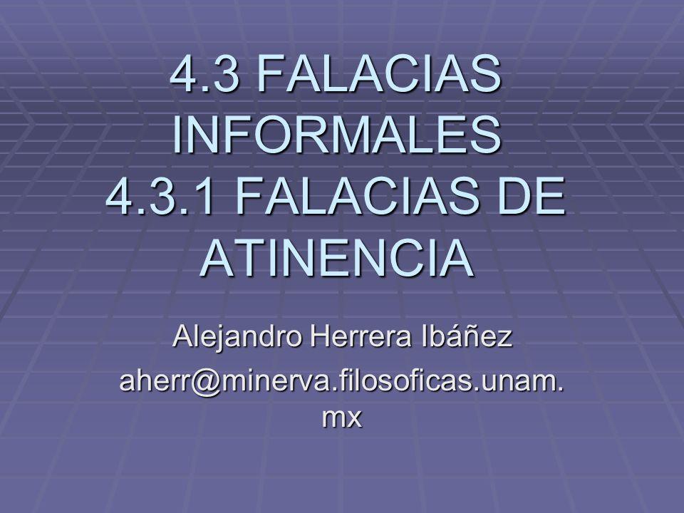 4.3 FALACIAS INFORMALES 4.3.1 FALACIAS DE ATINENCIA Alejandro Herrera Ibáñez aherr@minerva.filosoficas.unam. mx