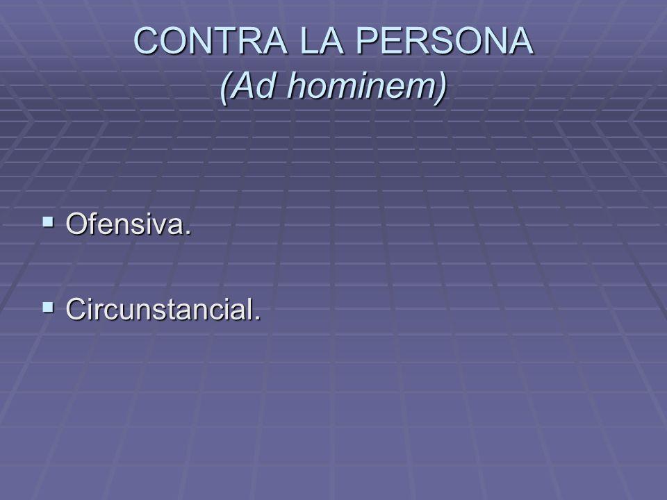 CONTRA LA PERSONA (Ad hominem) Ofensiva. Ofensiva. Circunstancial. Circunstancial.