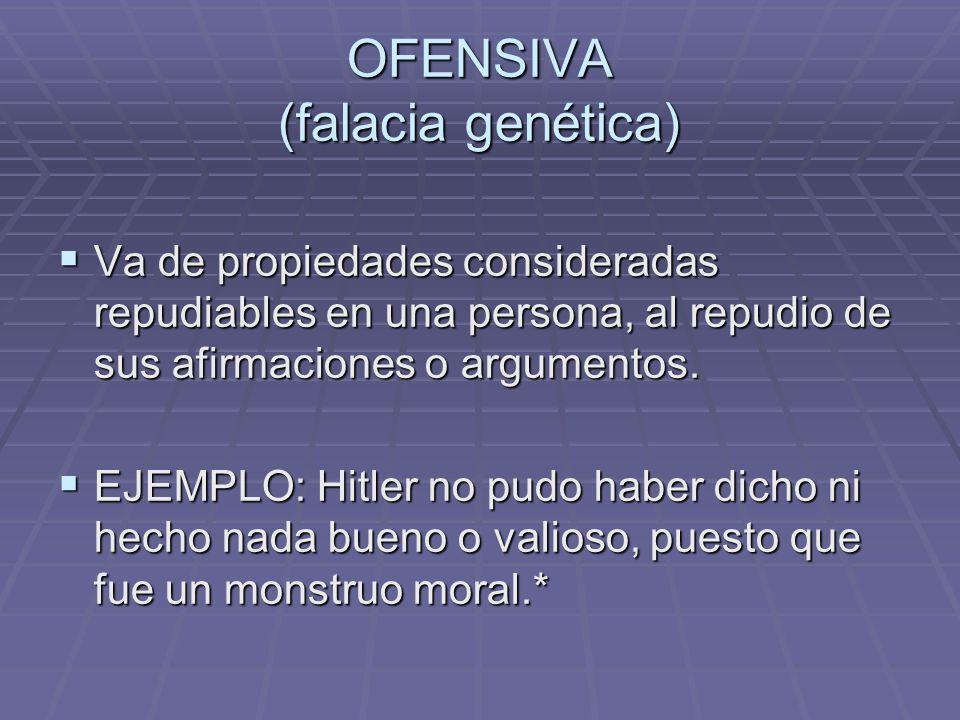 OFENSIVA (falacia genética) Va de propiedades consideradas repudiables en una persona, al repudio de sus afirmaciones o argumentos. Va de propiedades