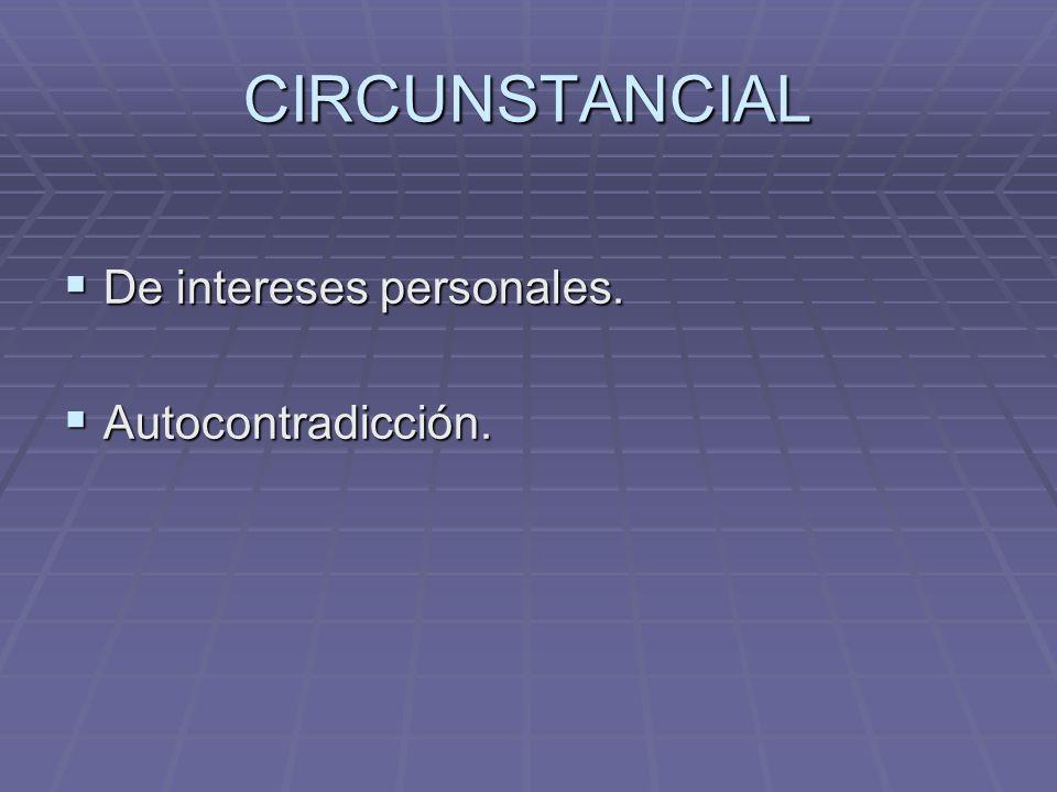 CIRCUNSTANCIAL De intereses personales. De intereses personales. Autocontradicción. Autocontradicción.