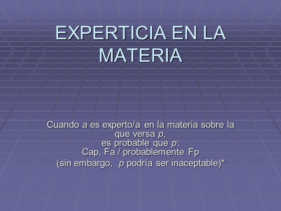 EXPERTICIA EN LA MATERIA Cuando a es experto/a en la materia sobre la que versa p, es probable que p: Cap, Fa / probablemente Fp (sin embargo, p podrí