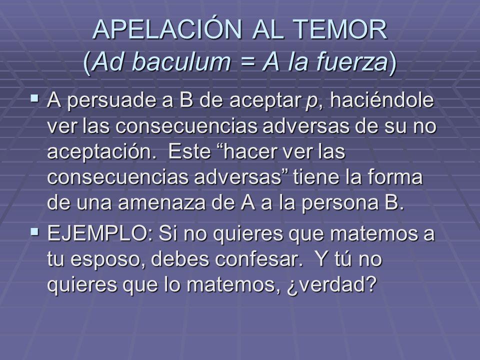APELACIÓN AL TEMOR (Ad baculum = A la fuerza) A persuade a B de aceptar p, haciéndole ver las consecuencias adversas de su no aceptación. Este hacer v