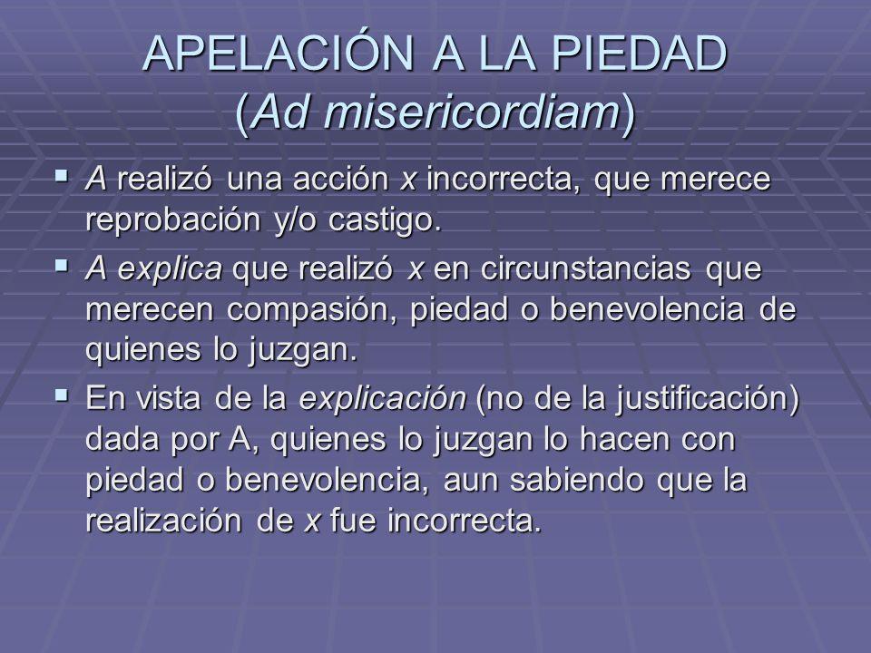 APELACIÓN A LA PIEDAD (Ad misericordiam) A realizó una acción x incorrecta, que merece reprobación y/o castigo. A realizó una acción x incorrecta, que