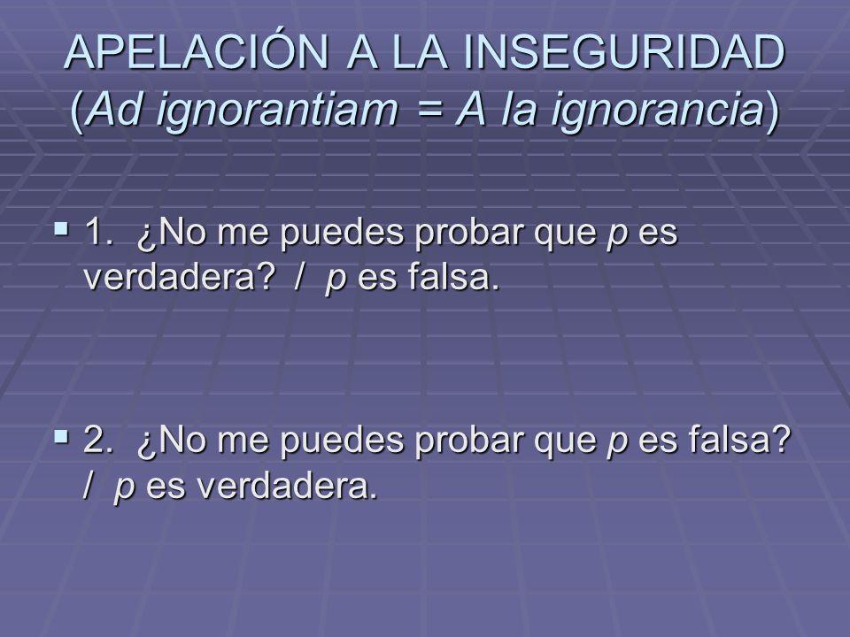 APELACIÓN A LA INSEGURIDAD (Ad ignorantiam = A la ignorancia) 1. ¿No me puedes probar que p es verdadera? / p es falsa. 1. ¿No me puedes probar que p
