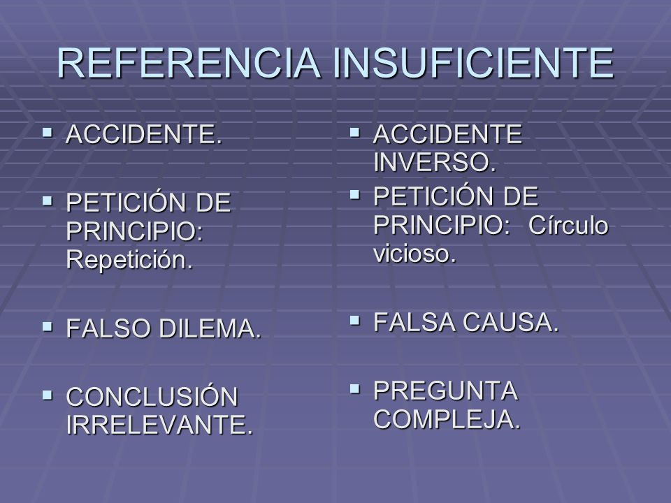 REFERENCIA INSUFICIENTE ACCIDENTE. ACCIDENTE. PETICIÓN DE PRINCIPIO: Repetición. PETICIÓN DE PRINCIPIO: Repetición. FALSO DILEMA. FALSO DILEMA. CONCLU