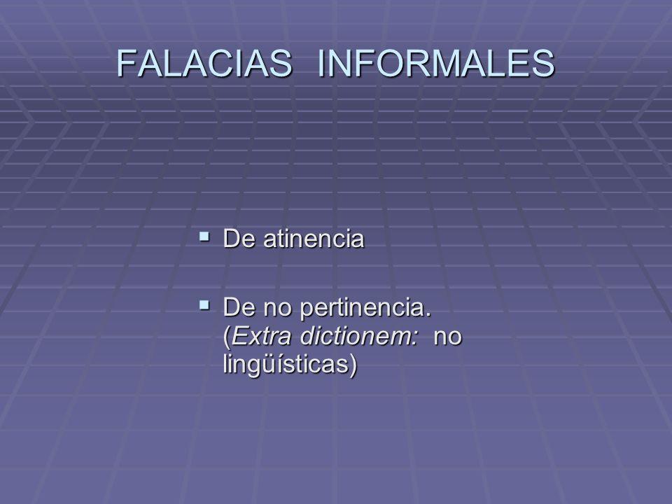 FALACIAS INFORMALES De atinencia De atinencia De no pertinencia. (Extra dictionem: no lingüísticas) De no pertinencia. (Extra dictionem: no lingüístic