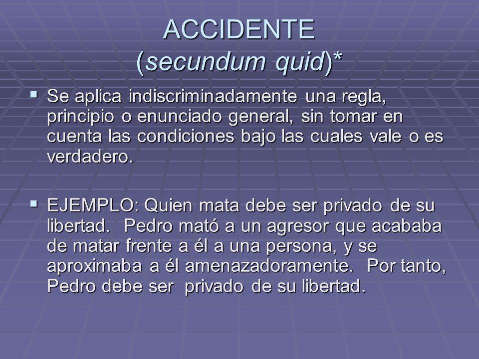 ACCIDENTE (secundum quid)* Se aplica indiscriminadamente una regla, principio o enunciado general, sin tomar en cuenta las condiciones bajo las cuales