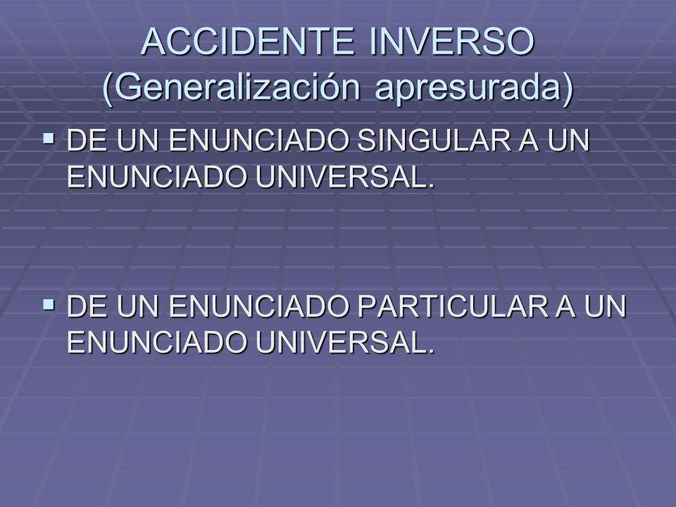 ACCIDENTE INVERSO (Generalización apresurada) DE UN ENUNCIADO SINGULAR A UN ENUNCIADO UNIVERSAL. DE UN ENUNCIADO SINGULAR A UN ENUNCIADO UNIVERSAL. DE