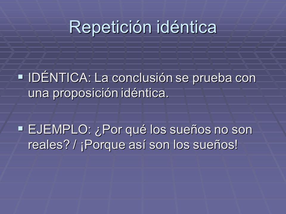 Repetición idéntica IDÉNTICA: La conclusión se prueba con una proposición idéntica. IDÉNTICA: La conclusión se prueba con una proposición idéntica. EJ