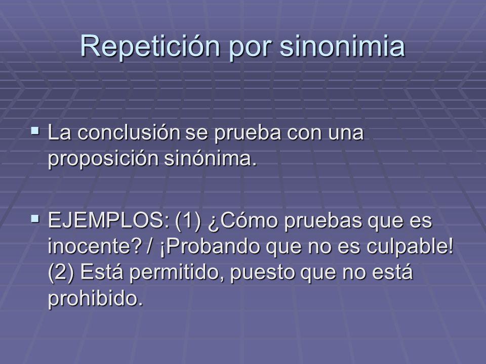 Repetición por sinonimia La conclusión se prueba con una proposición sinónima. La conclusión se prueba con una proposición sinónima. EJEMPLOS: (1) ¿Có