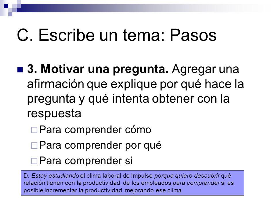 C. Escribe un tema: Pasos 3. Motivar una pregunta. Agregar una afirmación que explique por qué hace la pregunta y qué intenta obtener con la respuesta