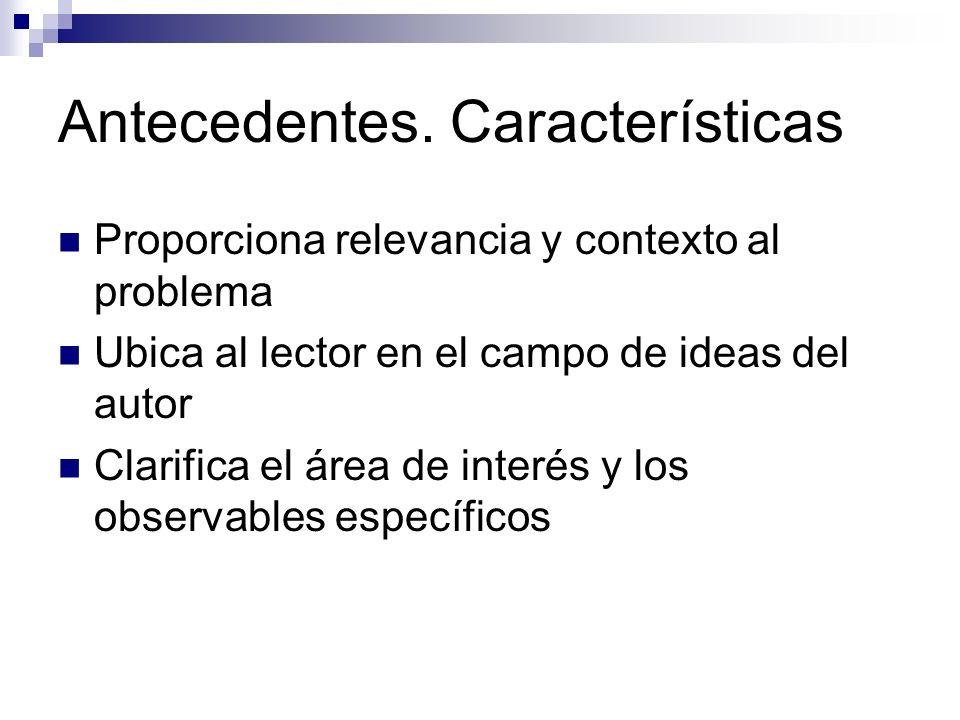 Antecedentes. Características Proporciona relevancia y contexto al problema Ubica al lector en el campo de ideas del autor Clarifica el área de interé