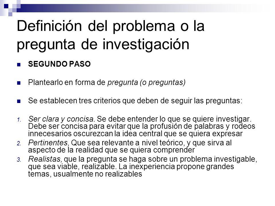 Definición del problema o la pregunta de investigación SEGUNDO PASO Plantearlo en forma de pregunta (o preguntas) Se establecen tres criterios que deb