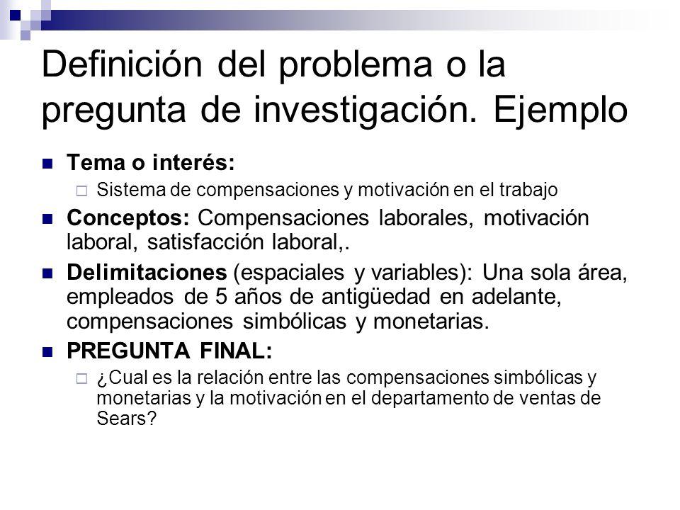 Definición del problema o la pregunta de investigación. Ejemplo Tema o interés: Sistema de compensaciones y motivación en el trabajo Conceptos: Compen