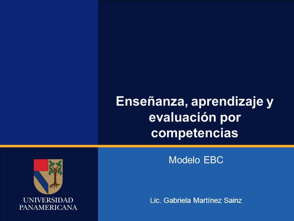 Universidad Abierta Enseñanza, aprendizaje y evaluación por competencias Modelo EBC Lic. Gabriela Martínez Sainz