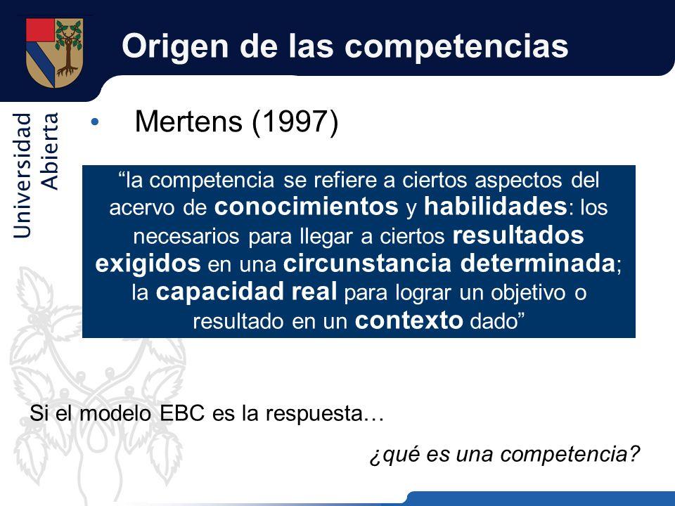 Universidad Abierta Origen de las competencias Mertens (1997) la competencia se refiere a ciertos aspectos del acervo de conocimientos y habilidades :