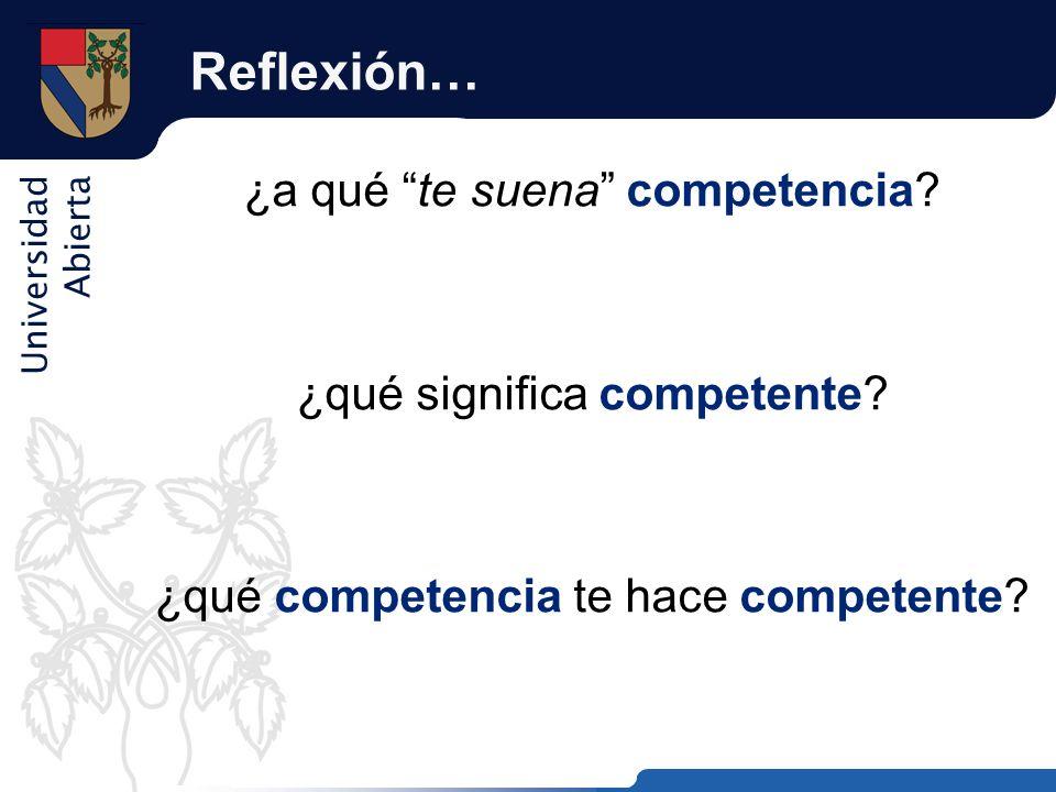 Universidad Abierta Reflexión… ¿a qué te suena competencia? ¿qué significa competente? ¿qué competencia te hace competente?