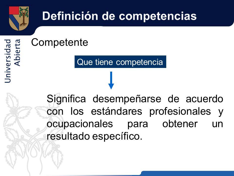 Universidad Abierta Definición de competencias Competente Significa desempeñarse de acuerdo con los estándares profesionales y ocupacionales para obte