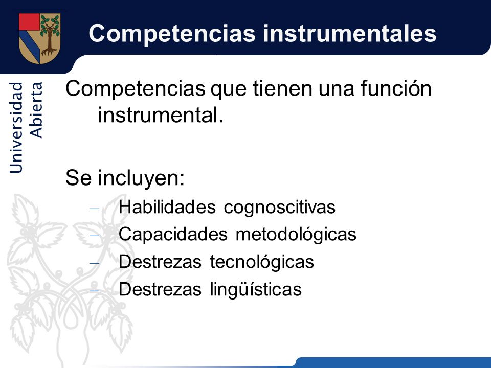 Universidad Abierta Competencias instrumentales Competencias que tienen una función instrumental. Se incluyen: – Habilidades cognoscitivas – Capacidad