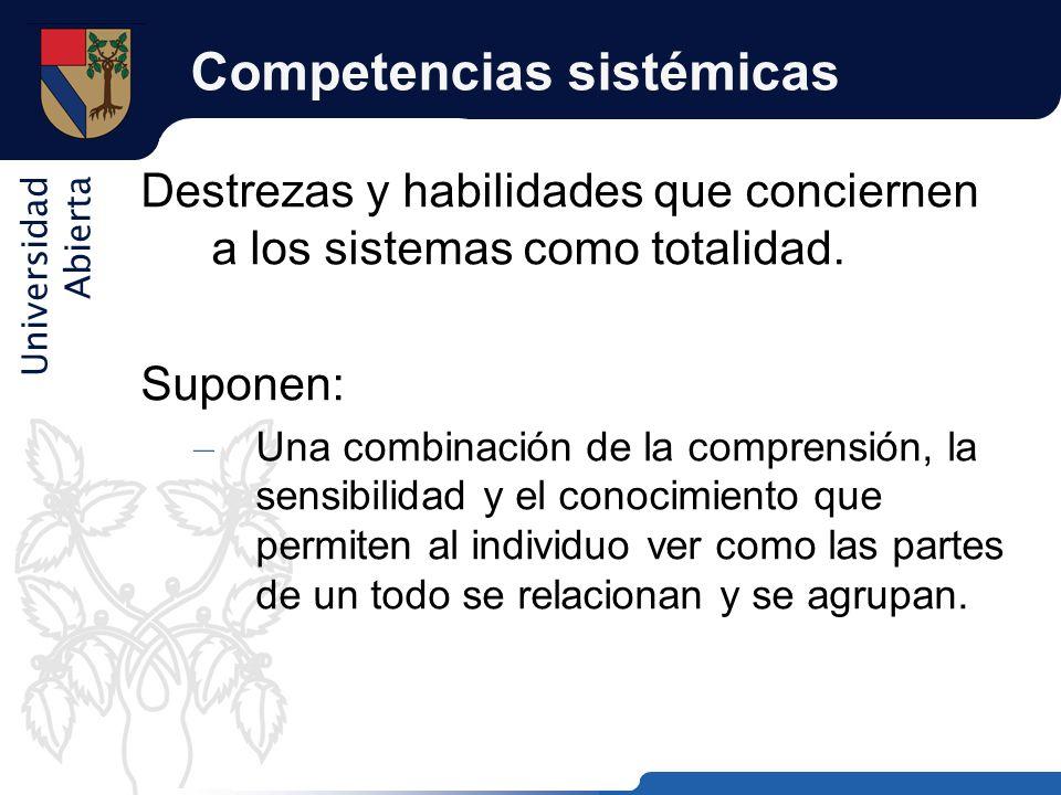 Universidad Abierta Competencias sistémicas Destrezas y habilidades que conciernen a los sistemas como totalidad. Suponen: – Una combinación de la com