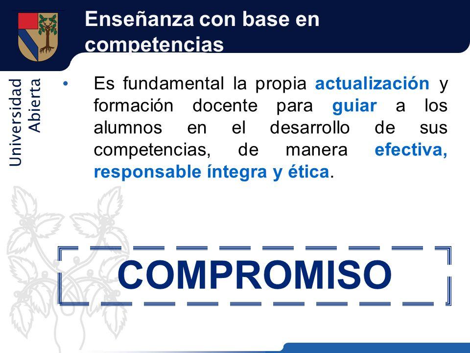 Universidad Abierta Enseñanza con base en competencias Es fundamental la propia actualización y formación docente para guiar a los alumnos en el desar